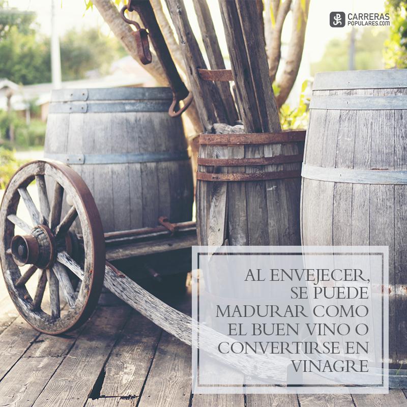 Al envejecer, se puede madurar como el buen vino o convertirse en vinagre.