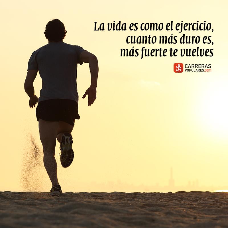 La vida es como el ejercicio, cuanto más duro es, más fuerte te vuelves